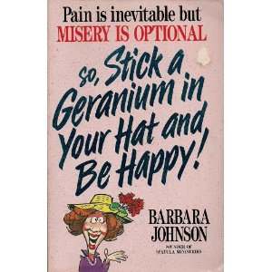 Image for So, Stick a Geranium in Your Hat and Be Happy! Pain is Inevitable but Misery is Optional