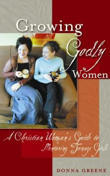 Image for Growing Godly Women: A Christian Woman's Guide to Mentoring Teenage Girls