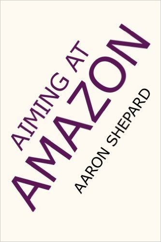 Image for Aiming at Amazon: The NEW Business of Self Publishing, or How to Publish Your Books with Print on Demand and Online Book Marketing on Amazon.Com