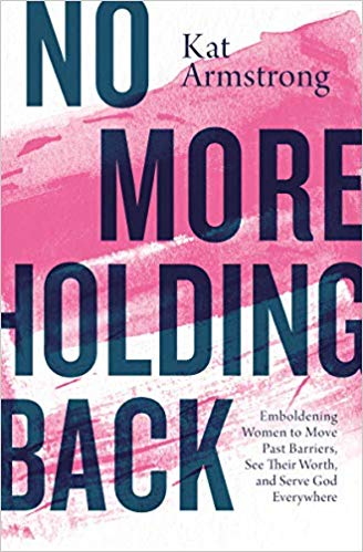 Image for No More Holding Back:  Emboldening Women To Move Past Barriers, See Their Worth, And Serve God Everywhere