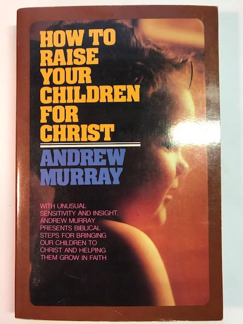 Image for How To Raise Your Children For Christ:  With Unusual Sensitivity and  Insight, Andrew Murray Presents Biblical Steps fro Bringing Our Children to Christ and Helping Them Grow In Faith