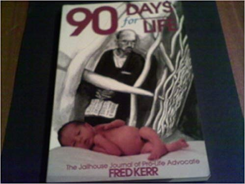 Image for 90 Days For Life: The Jailhouse Journal Of Pro-Life Advocate Fred Kerr
